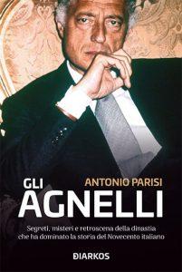 Gli Agnelli. Segreti, misteri e retroscena della dinastia che ha dominato la storia del Novecento italiano, Antonio Parisi