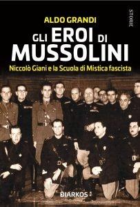 Gli eroi di Mussolini. Niccolò Giani e la Scuola di Mistica fascista, Aldo Grandi