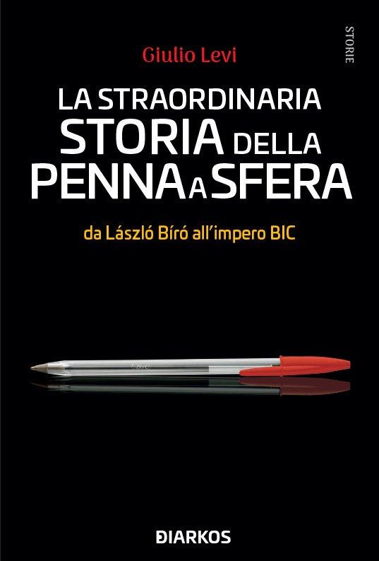 """""""La straordinaria storia della penna a sfera. Da László Bíró all'impero Bic"""" di Giulio Levi"""