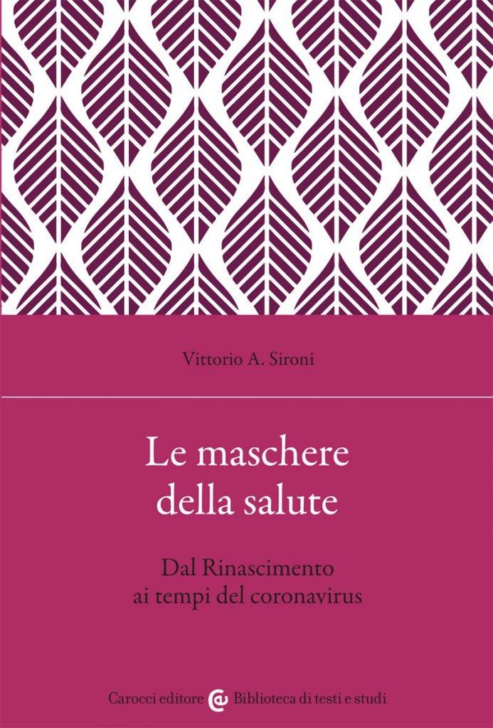 """""""Le maschere della salute. Dal Rinascimento ai tempi del coronavirus"""" di Vittorio A. Sironi"""