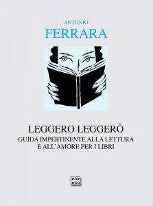 Leggero leggerò. Guida impertinente alla lettura e all'amore per i libri, Antonio Ferrara
