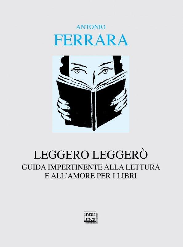 """""""Leggero leggerò. Guida impertinente alla lettura e all'amore per i libri"""" di Antonio Ferrara"""