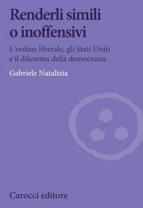 Renderli simili o inoffensivi. L'ordine liberale, gli Stati Uniti e il dilemma della democrazia, Gabriele Natalizia
