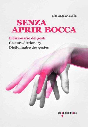 """""""Senza aprir bocca. Il dizionario dei gesti"""" di Lilia Angela Cavallo"""