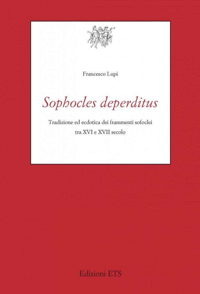 """<em>Sophocles deperditus</em>. Tradizione ed ecdotica dei frammenti sofoclei tra XVI e XVII secolo"" di Francesco Lupi"