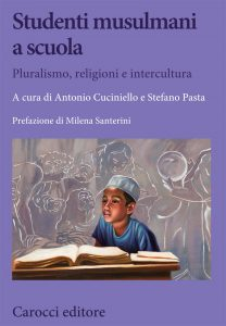 Studenti musulmani a scuola. Pluralismo, religioni e intercultura, Antonio Cuciniello, Stefano Pasta