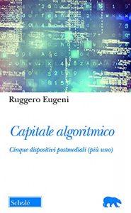 Capitale algoritmico.Cinque dispositivi postmediali (più uno), Ruggero Eugeni