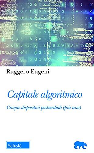 """""""Capitale algoritmico.Cinque dispositivi postmediali (più uno)"""" di Ruggero Eugeni"""