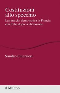 Costituzioni allo specchio. La rinascita democratica in Francia e in Italia dopo la liberazione, Sandro Guerrieri