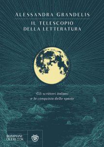Il telescopio della letteratura. Gli scrittori italiani e la conquista dello spazio, Alessandra Grandelis