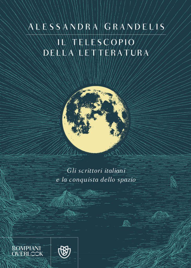 """""""Il telescopio della letteratura. Gli scrittori italiani e la conquista dello spazio"""" di Alessandra Grandelis"""