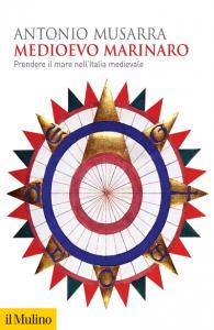 Medioevo marinaro. Prendere il mare nell'Italia medievale, Antonio Musarra