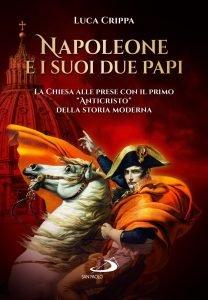 """Napoleone e i suoi due papi. La Chiesa alle prese con il primo """"Anticristo"""" della storia moderna, Luca Crippa"""
