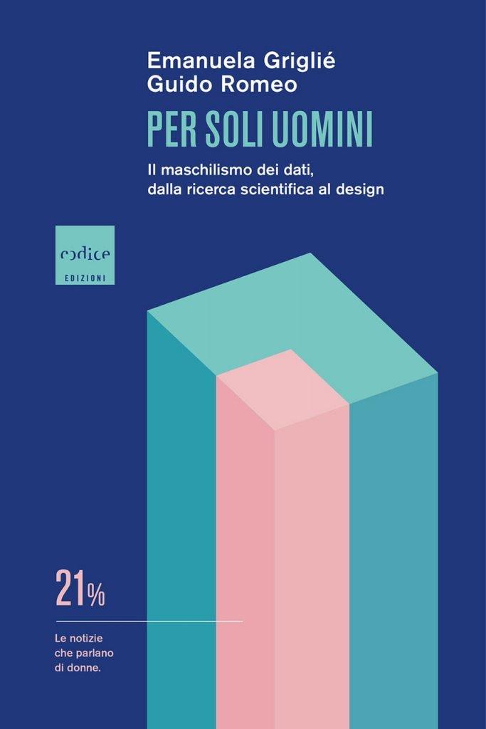 """""""Per soli uomini. Il maschilismo dei dati, dalla ricerca scientifica al design"""" di Emanuela Griglié e Guido Romeo"""