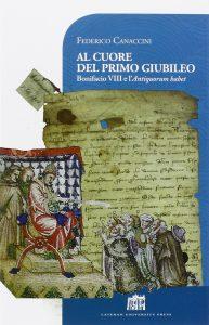 Al cuore del primo Giubileo. Bonifacio VIII e l'Antiquorum habet, Federico Canaccini