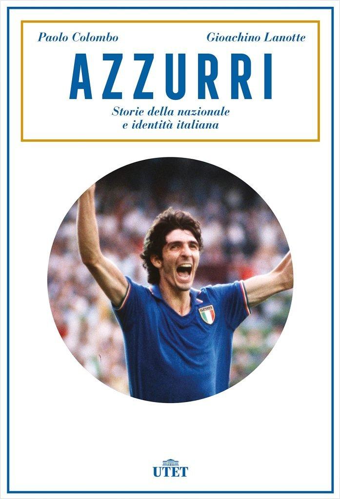 """""""Azzurri. Come la nazionale di calcio ha modellato la nostra identità"""" di Paolo Colombo e Gioachino Lanotte"""