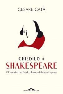 Chiedilo a Shakespeare. Gli antidoti del Bardo al mare delle nostre pene, Cesare Catà