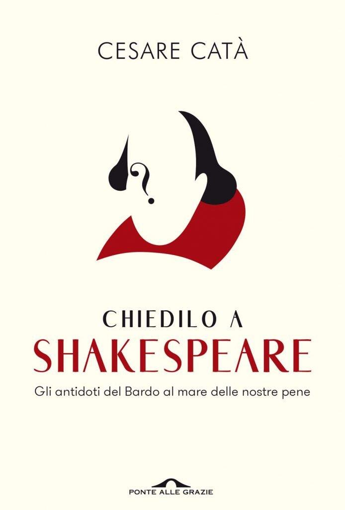 """""""Chiedilo a Shakespeare. Gli antidoti del Bardo al mare delle nostre pene"""" di Cesare Catà"""