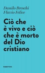 Ciò che è vivo e ciò che è morto del Dio cristiano, Danilo Breschi,Flavio Felice