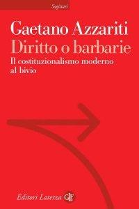Diritto o barbarie. Il costituzionalismo moderno al bivio, Gaetano Azzariti