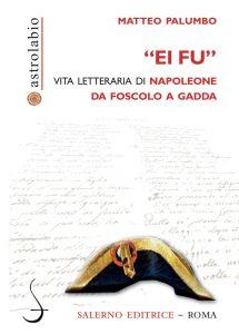 «Ei fu». Vita letteraria di Napoleone da Foscolo a Gadda, Matteo Palumbo
