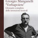 """""""Giorgio Manganelli «Verbapoiete». Glossario completo delle invenzioni lessicali"""" di Luigi Matt"""