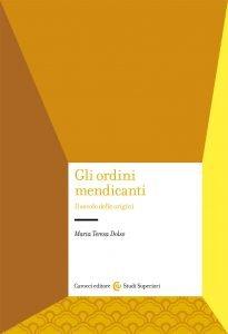 Gli ordini mendicanti. Il secolo delle origini, Maria Teresa Dolso