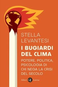 I bugiardi del clima.Potere, politica, psicologia di chi nega la crisi del secolo, Stella Levantesi