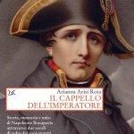 """""""Il cappello dell'imperatore. Storia, memoria e mito di Napoleone Bonaparte attraverso due secoli di culto dei suoi oggetti"""" di Arianna Arisi Rota"""