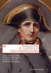 Il cappello dell'imperatore. Storia, memoria e mito di Napoleone Bonaparte attraverso due secoli di culto dei suoi oggetti, Arianna Arisi Rota