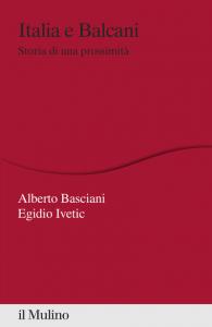 Italia e Balcani. Storia di una prossimità, Egidio Ivetic, Alberto Basciani
