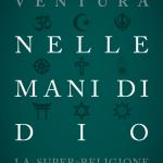 """""""Nelle mani di Dio. La super-religione del mondo che verrà"""" di Marco Ventura"""