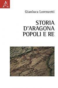 Storia d'Aragona. Popoli e Re, Gianluca Lorenzetti