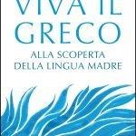 """""""Viva il greco. Alla scoperta della lingua madre"""" di Nicola Gardini"""