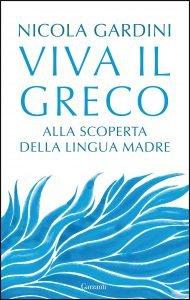 Viva il greco. Alla scoperta della lingua madre, Nicola Gardini