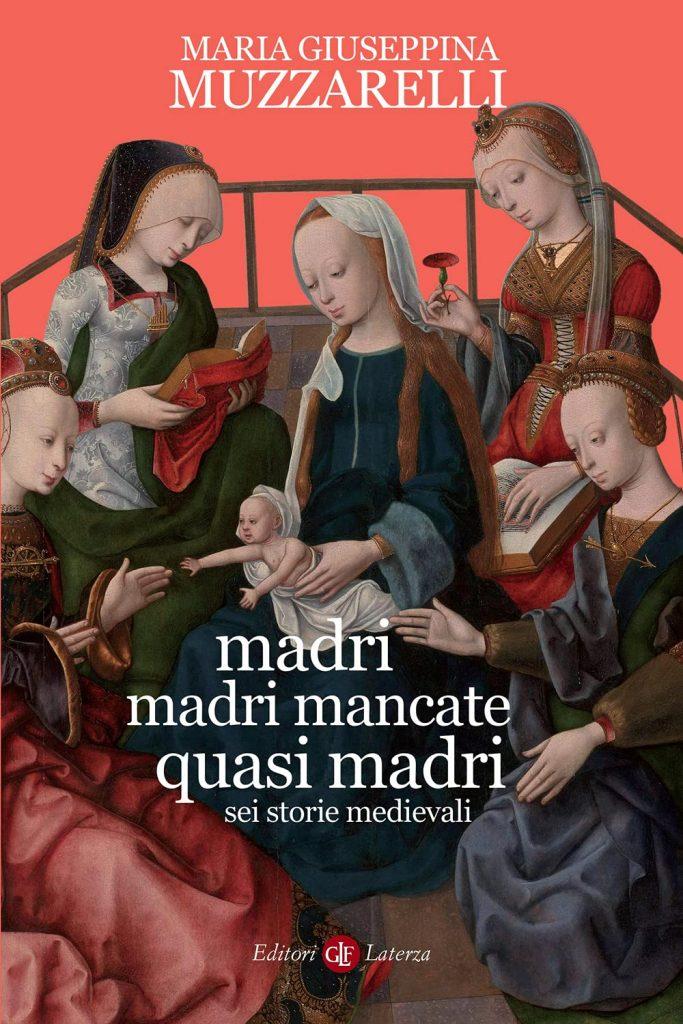 """Madri, madri mancate, quasi madri. Sei storie medievali"" di Maria Giuseppina Muzzarelli"