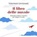 """""""Il libro delle nuvole. Manuale pratico e teorico per leggere il cielo"""" di Vincenzo Levizzani"""