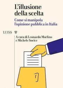 L'illusione della scelta. Come si manipola l'opinione pubblica in Italia, Leonardo Morlino, Michele Sorice