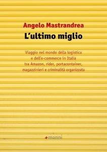 L'ultimo miglio. Viaggio nel mondo della logistica e dell'e-commerce in Italia tra Amazon, rider, portacontainer, magazzinieri e criminalità organizzata, Angelo Mastrandrea
