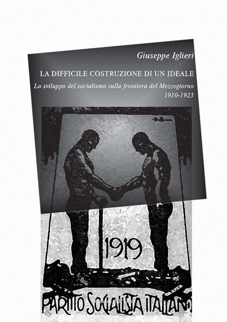 """""""La difficile costruzione di un ideale.Lo sviluppo del socialismo sulla frontiera del Mezzogiorno 1910-1923"""" di Giuseppe Iglieri"""