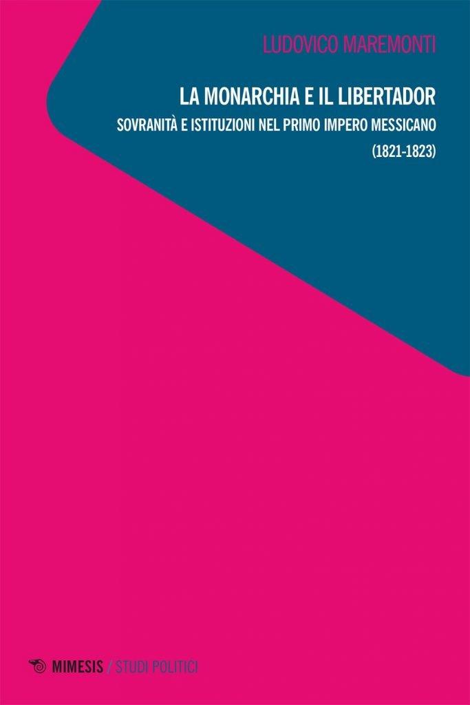 """""""La monarchia e il Libertador. Sovranità e istituzioni nel primo Impero messicano (1821-1823)"""" di Ludovico Maremonti"""