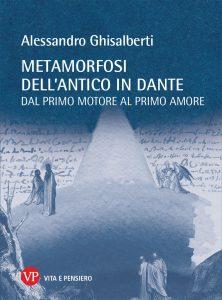 Metamorfosi dell'antico in Dante. Dal primo motore al primo amore, Alessandro Ghisalberti
