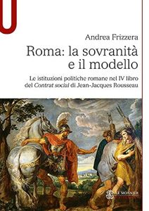 Roma: la sovranità e il modello. Le istituzioni politiche romane nel IV libro del Contrat social di Jean-Jacques Rousseau, Andrea Frizzera