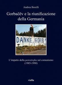 Gorbačëv e la riunificazione della Germania. L'impatto della perestrojka sul comunismo (1985-1990), Andrea Borelli