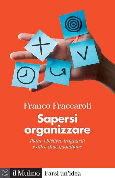 """""""Sapersi organizzare. Piani, obiettivi, traguardi e altre sfide quotidiane"""" di Franco Fraccaroli"""