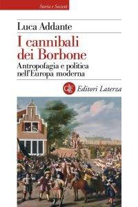 I cannibali dei Borbone. Antropofagia e politica nell'Europa moderna, Luca Addante