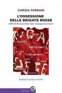 L'ossessione delleBrigate rosse(1968-1974). La parabola della «propaganda armata», Curzia Ferrari