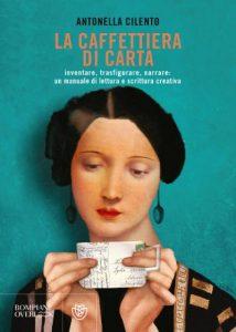 La caffettiera di carta. Inventare, trasfigurare, narrare: un manuale di lettura e scrittura creativa, Antonella Cilento