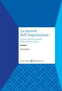 La società dell'Inquisizione. Uomini, tribunali e pratiche del Sant'Uffizio romano, Dennj Solera