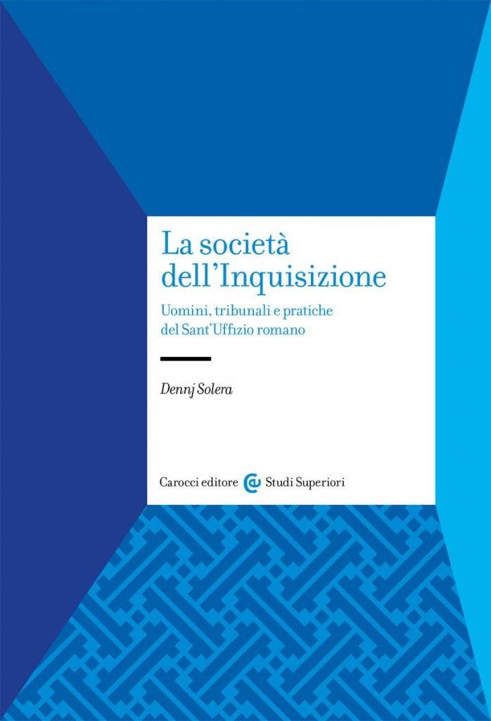"""""""La società dell'Inquisizione. Uomini, tribunali e pratiche del Sant'Uffizio romano"""" di Dennj Solera"""